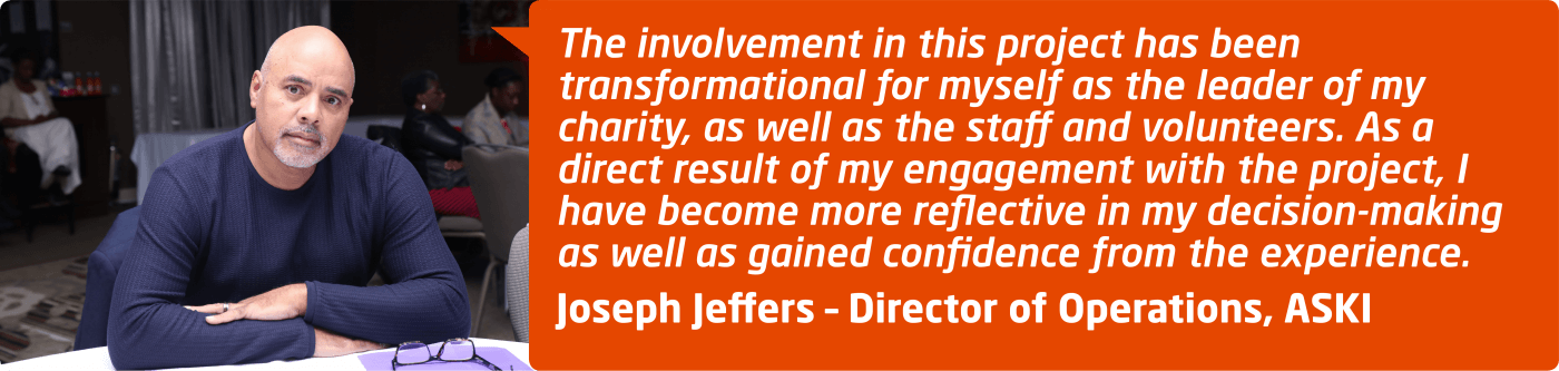"""The involvement in this project has been transformational for myself as the leader of my charity, as well as the staff and volunteers. As a direct result of my engagement with the project, I have become more reflective in my decision-making as well as gained confidence from the experience."" Joseph Jeffers, Director of Operations at ASKI"