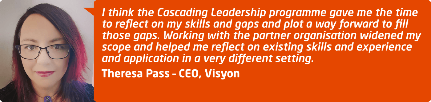 """I think the Cascading Leadership programme gave me the time to reflect on my skills and gaps and plot a way forward to fill those gaps. Working with the partner organisation widened my scope and helped me reflect on existing skills and experience and application in a very different setting."" Theresa Pass, CEO at Visyon"