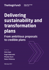 Delivering sustainability and transformation plans - From ambitious proposals to credible plans | by Chris Ham, Hugh Alderwick, Phoebe Dunn, Helen McKenna