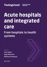 Acute hospitals and integrated care - From hospitals to health systems | by Chris Naylor, Hugh Alderwick, Matthew Honeyman